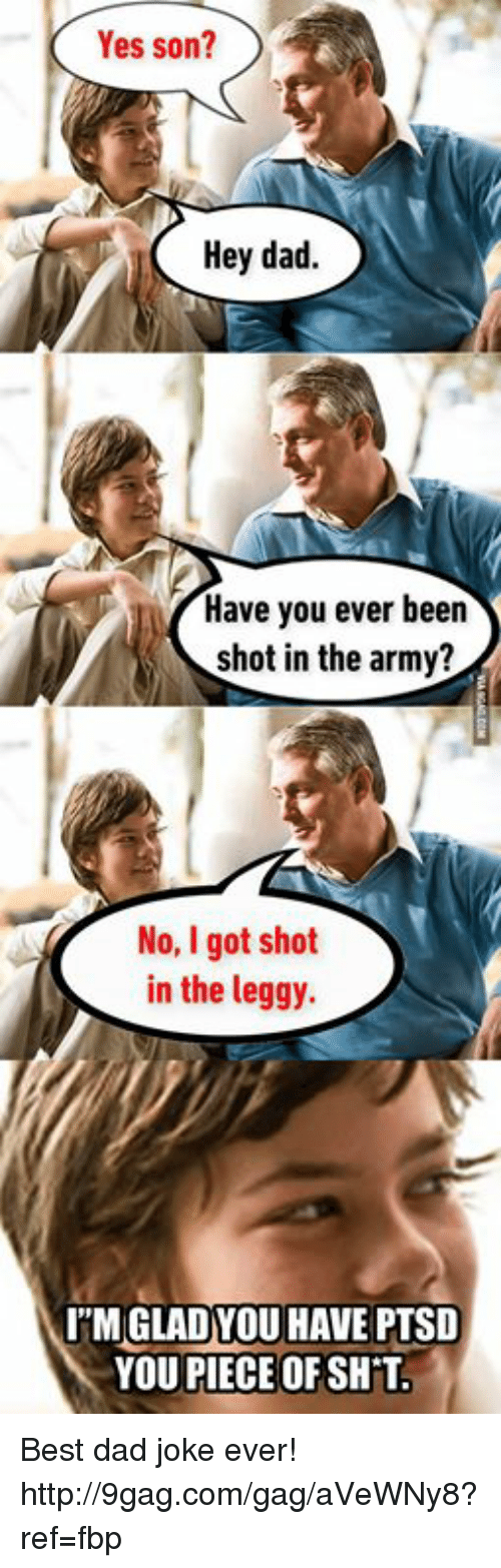 Best Dad Jokes Ever: Yes son?  Hey dad.  Have you ever been  shot in the army?  No, Igot shot  in the leggy.  l''MGLADYOU HAVE PTSD  YOU PIECE OF SHT. Best dad joke ever! http://9gag.com/gag/aVeWNy8?ref=fbp
