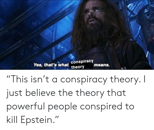 """Conspiracy Theory: Yes, that's what conspiracy  theory  means. """"This isn't a conspiracy theory. I just believe the theory that powerful people conspired to kill Epstein."""""""
