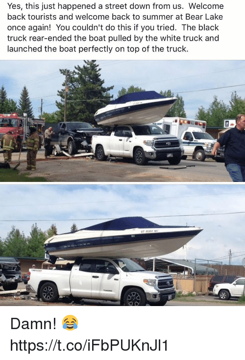 Memes, Summer, and Bear: Yes, this just happened a street down from us. Welcome  back tourists and welcome back to summer at Bear Lake  once again! You couldn't do this if you tried. The black  truck rear-ended the boat pulled by the white truck and  launched the boat perfectly on top of the truck.  ur 8360 Damn! 😂 https://t.co/iFbPUKnJl1