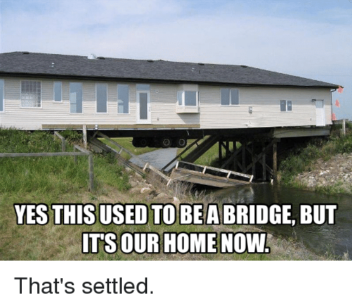 Funny, Home, and Yes: YES THIS USED TO BEA BRIDGE, BUT  IT'S OUR HOME NOW That's settled.
