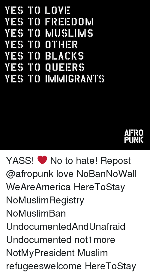 Afros: YES TO LOVE  YES ITC) FREEI)0lvl  YES TO IVIIJSLIIVIS  YES TO OTHER  YES TO BLACKS  YES TO QUEERS  YES TO IIVIIMIGRANTS  AFRO  PUNK. YASS! ❤️ No to hate! Repost @afropunk love NoBanNoWall WeAreAmerica HereToStay NoMuslimRegistry NoMuslimBan UndocumentedAndUnafraid Undocumented not1more NotMyPresident Muslim refugeeswelcome HereToStay