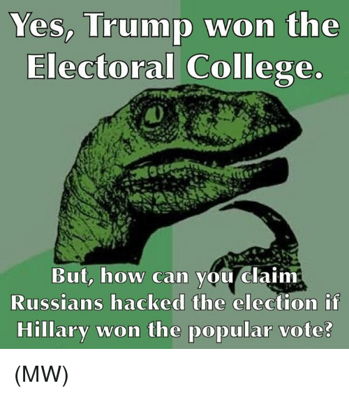 College, Memes, and Russian: Yes, Trump won the  Electoral College.  But, how can you claim  Russians hacked the election if  Hillary won the popular vote? (MW)