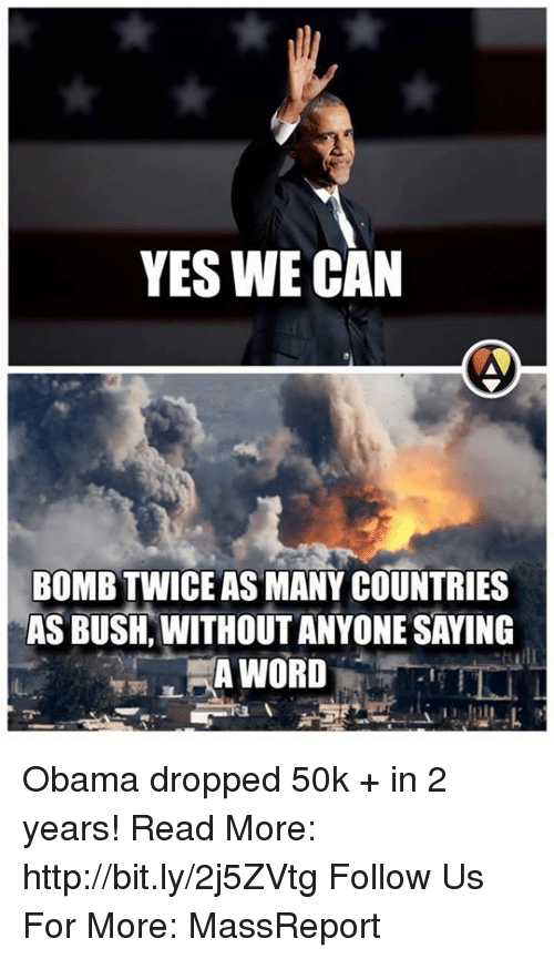 Memes, 🤖, and Bush: YES WE CAN  BOMBTWICE AS MANY COUNTRIES  AS BUSH WITHOUT ANYONE SAYING  A WORD Obama dropped 50k + in 2 years!  Read More: http://bit.ly/2j5ZVtg Follow Us For More: MassReport