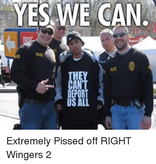 Yes, Can, and All: YES WE CAN  NOT  HEY  DEPORT  US ALL Extremely Pissed off RIGHT Wingers 2