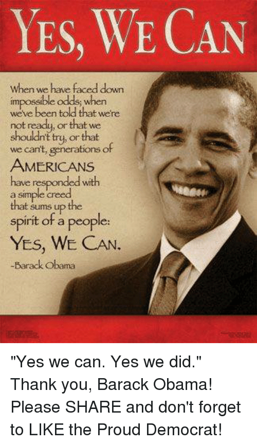 "Obama, Thank You, and Barack Obama: YES, WE CAN  when we have faced down  impossible odds.  whe  told that were  not ready, or that we  shouldnt try, or that  we can't, generations of  AMERICANS  have responded wth  simple a that sums up the  spirit of a people  YES, WE CAN.  -Barack Obama ""Yes we can. Yes we did."" Thank you, Barack Obama! Please SHARE and don't forget to LIKE the Proud Democrat!"