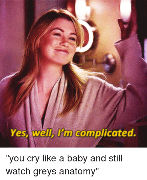 "Girl Memes, Yes, and Still: Yes, well, I'm complicated. ""you cry like a baby and still watch greys anatomy"""