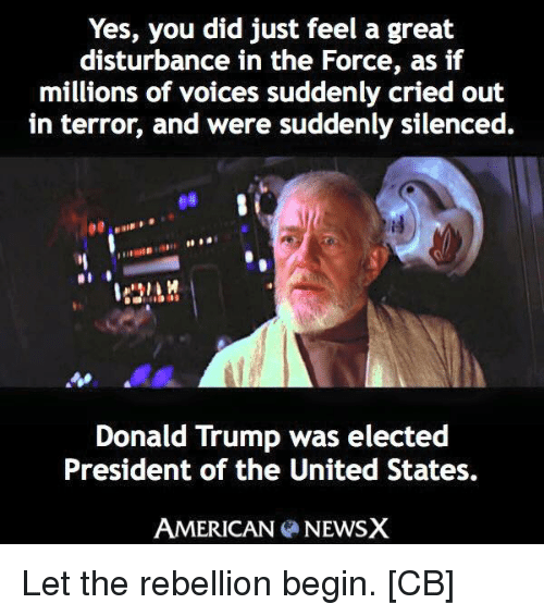 Disturbance In The Force: Yes, you did just feel a great  disturbance in the Force, as if  millions of voices suddenly cried out  in terror, and were suddenly silenced.  Donald Trump was elected  President of the United States.  AMERICAN NEWSX Let the rebellion begin. [CB]