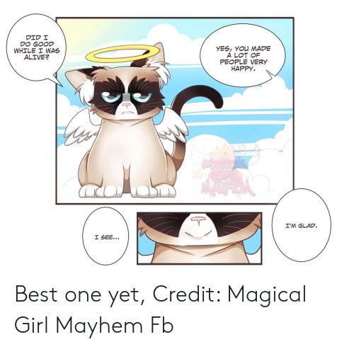 Best One Yet: YES, YOu MADE  A LOT OF  PEOPLE VERY  HAPPY.  WHILE I WAS  ALIVE?  I'M GLAD Best one yet, Credit: Magical Girl Mayhem Fb