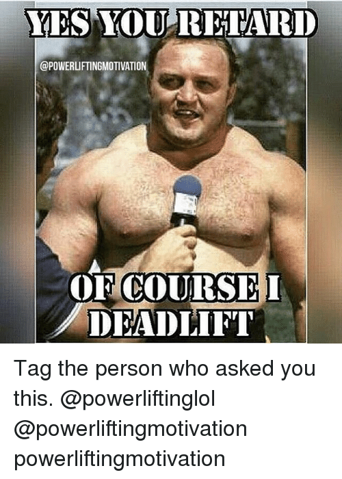 Retardeds: YES YOU  RETARD  @POWERUFTINGMOTIVATION  COURSEI  DEADLIFT Tag the person who asked you this. @powerliftinglol @powerliftingmotivation powerliftingmotivation