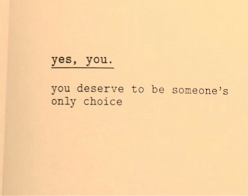 yes-you: yes, you  you deserve to be some one 's  only choice