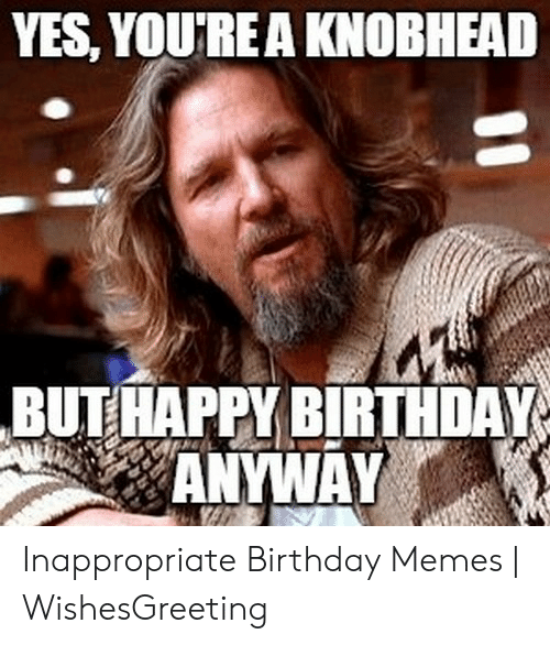 Inappropriate Birthday Memes: YES, YOU'REA KNOBHEAD  BUTHAPPY BIRTHDAY  ANYWAY Inappropriate Birthday Memes | WishesGreeting