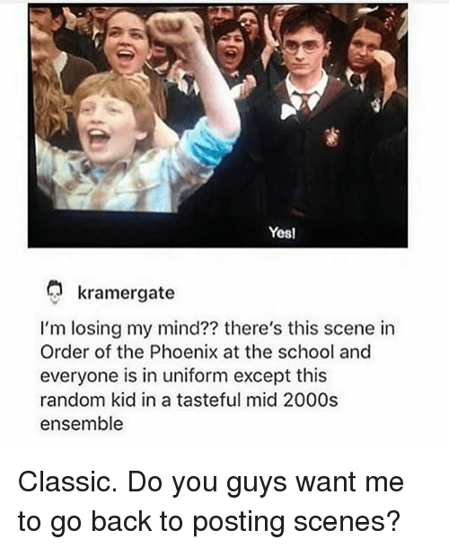 the phoenix: Yesl  kramergate  I'm losing my mind?? there's this scene in  Order of the Phoenix at the school and  everyone is in uniform except this  random kid in a tasteful mid 2000s  ensemble Classic. Do you guys want me to go back to posting scenes?