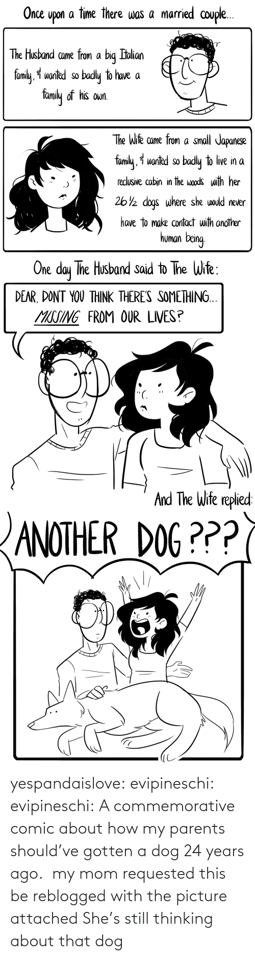 thinking: yespandaislove: evipineschi:  evipineschi: A commemorative comic about how my parents should've gotten a dog 24 years ago.  my mom requested this be reblogged with the picture attached   She's still thinking about that dog