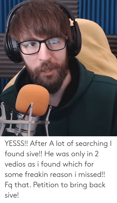 Searching: YESSS!! After A lot of searching I found sive!! He was only in 2 vedios as i found which for some freakin reason i missed!! Fq that. Petition to bring back sive!