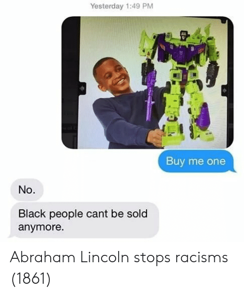 Abraham: Yesterday 1:49 PM  Buy me one  No.  Black people cant be sold  anymore Abraham Lincoln stops racisms (1861)