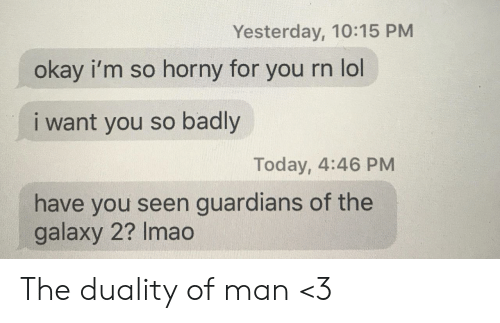 Lol I: Yesterday, 10:15 PM  okay i'm so horny for  you rn lol  i want you so badly  Today, 4:46 PM  have you seen guardians of the  galaxy 2? Imao The duality of man <3