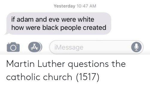 Martin Luther: Yesterday 10:47 AM  if adam and eve were white  how were black people created  iMessage Martin Luther questions the catholic church (1517)