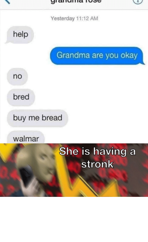can i help you: Yesterday 11:12 AM  help  Grandma are you okay  no  bred  buy me bread  walmar  She is having a  stronk  04 I must acquire the wheat by Can-I_Help_You MORE MEMES