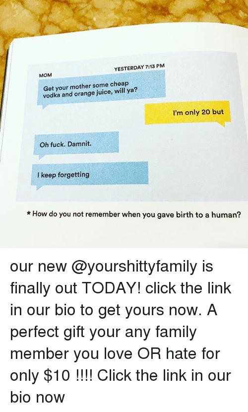 Click, Family, and Fucking: YESTERDAY 7:13 PM  MOM  Get your mother some cheap  vodka and orange juice, will ya?  I'm only 20 but  Oh fuck. Damnit.  I keep forgetting  * How do you not remember when you gave birth to a human? our new @yourshittyfamily is finally out TODAY! click the link in our bio to get yours now. A perfect gift your any family member you love OR hate for only $10 !!!! Click the link in our bio now