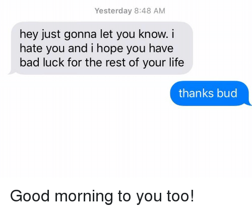 Bad, Life, and Relationships: Yesterday 8:48 AM  hey just gonna let you know. i  hate you and i hope you have  bad luck for the rest of your life  thanks bud Good morning to you too!