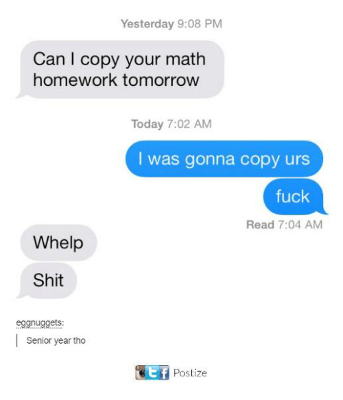 whelp: Yesterday 9:08 PM  Can I copy your math  homework tomorrow  Today 7:02 AM  I was gonna copy urs  fuck  Read 7:04 AM  Whelp  Shit  eggnuggets  Senior year tho  Postize