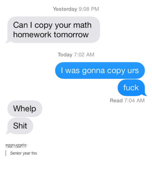 Homework: Yesterday 9:08 PM  Can I copy your math  homework tomorrow  Today 7:02 AM  was gonna copy urs  fuck  Read 7:04 AM  Whelp  Shit  ets:  Senior year tho