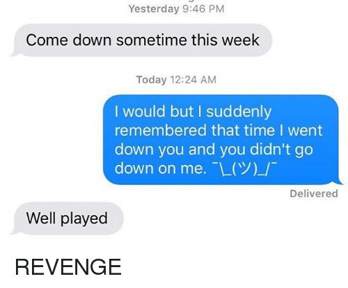 Relationships, Revenge, and Texting: Yesterday 9:46 PM  Come down sometime this week  Today 12:24 AM  I would but I suddenly  remembered that time I went  down you and you didn't go  down on me. -L(Y)-/  Delivered  Well played REVENGE