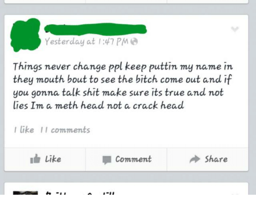 Head, True, and Change: Yesterday at 1:47 PM  Things never change ppl keep puttin my name in  they mouth bout to see the bitch come out and if  you gonna talk shit make sure its true and not  lies Inn, a meth head not a crack head  I like II comments  Share  Like  Comment