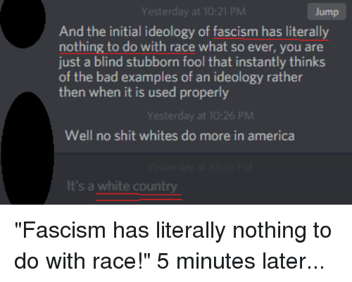"""America, Bad, and Shit: Yesterday at 10:21 PM  Jump  And the initial ideology of fascism has literally  nothing to do with race what so ever, you are  just a blind stubborn fool that instantly thinks  of the bad examples of an ideology rather  then when it is used properly  esterday at 10:26 PM  Well no shit whites do more in america  It's a white count """"Fascism has literally nothing to do with race!"""" 5 minutes later..."""