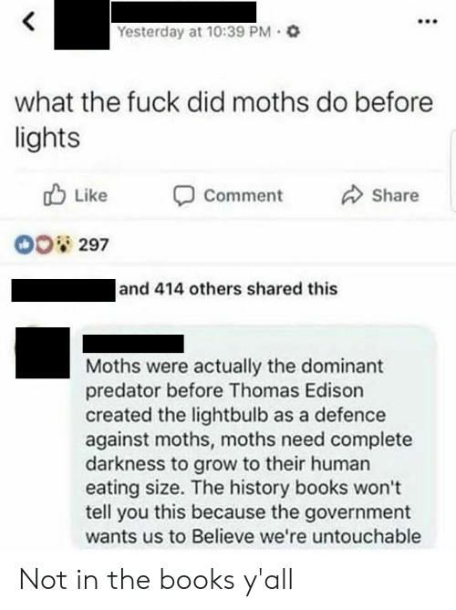Edison: Yesterday at 10:39 PM Q  what the fuck did moths do before  lights  Like  Share  Comment  O0 297  and 414 others shared this  Moths were actually the dominant  predator before Thomas Edison  created the lightbulb as a defence  against moths, moths need complete  darkness to grow to their human  eating size. The history books won't  tell you this because the government  wants us to Believe we're untouchable Not in the books y'all