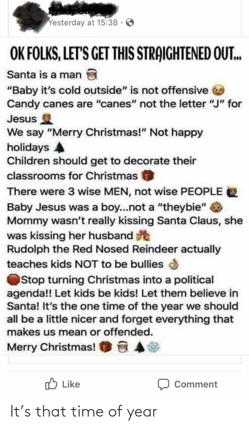 "Baby, It's Cold Outside: Yesterday at 15:38 ·  OK FOLKS, LET'S GET THIS STRAIGHTENED OUT..  Santa is a man  ""Baby it's cold outside"" is not offensive e  Candy canes are ""canes"" not the letter ""J"" for  Jesus  We say ""Merry Christmas!"" Not happy  holidays A  Children should get to decorate their  classrooms for Christmas  There were 3 wise MEN, not wise PEOPLE  Baby Jesus was a boy.not a ""theybie""  Mommy wasn't really kissing Santa Claus, she  was kissing her husband e  Rudolph the Red Nosed Reindeer actually  teaches kids NOT to be bullies  Stop turning Christmas into a political  agenda!! Let kids be kids! Let them believe in  Santa! It's the one time of the year we should  all be a little nicer and forget everything that  makes us mean or offended.  Merry Christmas!  O Like  Comment It's that time of year"
