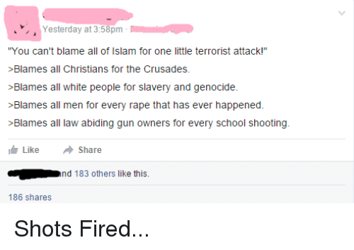 "White People: Yesterday at 3:58pm  ""You can't blame all of Islam for one little terrorist attack!""  >Blames all Christians for the Crusades.  >Blames all white people for slavery and genocide.  >Blames all men for every rape that has ever happened.  >Blames all law abiding gun owners for every school shooting  Like  share  nd  183 others like this.  186 shares Shots Fired..."