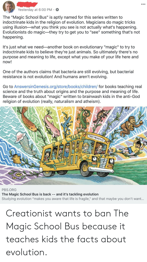 """The Magic School Bus: Yesterday at 6:00 PM  The """"Magic School Bus"""" is aptly named for this series written to  indoctrinate kids in the religion of evolution. Magicians do magic tricks  using illusion what you think you see is not actually what's happening.  Evolutionists do magic -they try to get you to """"see"""" something that's not  happening.  It's just what we need another book on evolutionary """"magic"""" to try to  indoctrinate kids to believe they're just animals. So ultimately there's no  purpose and meaning to life, except what you make of your life here and  now!  One of the authors claims that bacteria are still evolving, but bacterial  resistance is not evolution! And humans aren't evolving.  Go to AnswersinGenesis.org/store/books/children/ for books teaching real  science and the truth about origins and the purpose and meaning of life.  Beware of books about """"magic"""" written to brainwash kids in the anti-God  religion of evolution (really, naturalism and atheism)  TREE-MENDOUS  PBS.ORG  The Magic School Bus is back  Studying evolution """"makes you aware that life is fragile,"""" and that maybe you don't wan...  and it's tackling evolution Creationist wants to ban The Magic School Bus because it teaches kids the facts about evolution."""