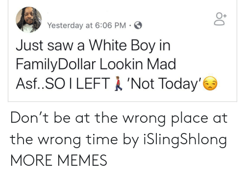 Wrong Time: Yesterday at 6:06 PM-  Just saw a White Boy in  FamilyDollar Lookin Mad  Asf..SO I LEFTA 'Not Today' Don't be at the wrong place at the wrong time by iSlingShlong MORE MEMES