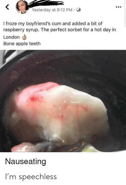 Bone Apple Teeth: Yesterday at 8:12 PM  I froze my boyfriend's cum and added a bit of  raspberry syrup. The perfect sorbet for a hot day in  London  Bone apple teeth  Nauseating I'm speechless