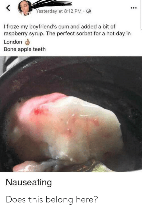 Bone Apple Teeth: Yesterday at 8:12 PM  I froze my boyfriend's cum and added a bit of  raspberry syrup. The perfect sorbet for a hot day in  London  Bone apple teeth  Nauseating Does this belong here?