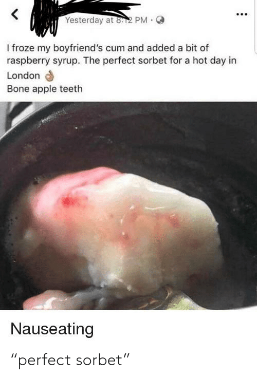 """Bone Apple Teeth: Yesterday at 812 PM .  I froze my boyfriend's cum and added a bit of  raspberry syrup. The perfect sorbet for a hot day in  London  Bone apple teeth  Nauseating """"perfect sorbet"""""""