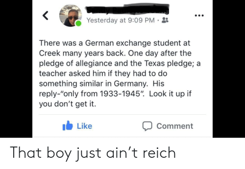 "Pledge of Allegiance: Yesterday at 9:09 PM-  There was a German exchange student at  Creek many years back. One day after the  pledge of allegiance and the Texas pledge; a  teacher asked him if they had to do  something similar in Germany. His  reply-""only from 1933-1945"". Look it up if  you don't get it.  b Like  Comment That boy just ain't reich"