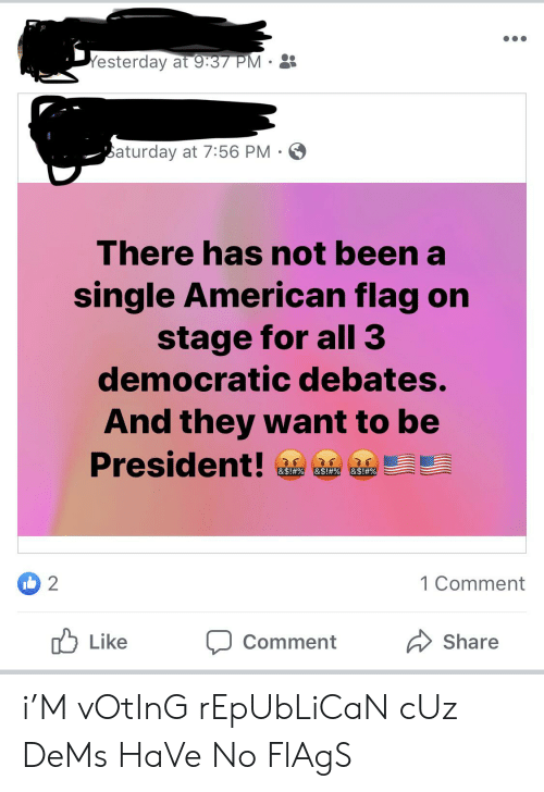 Voting Republican: Yesterday at 9:37 PM  aturday at 7:56 PM  There has not been a  single American flag on  stage for all 3  democratic debates.  And they want to be  President!  &S!#%  &$ !#%  &S ! # %  2  1 Comment  Like  Share  Comment i'M vOtInG rEpUbLiCaN cUz DeMs HaVe No FlAgS