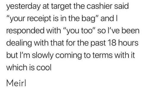 """Receipt: yesterday at target the cashier said  """"your receipt is in the bag"""" and I  responded with """"you too"""" so I've been  dealing with that for the past 18 hours  but I'm slowly coming to terms with it  which is cool Meirl"""