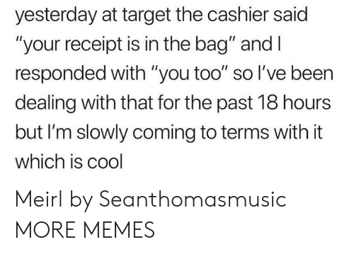 """Receipt: yesterday at target the cashier said  """"your receipt is in the bag"""" and I  responded with """"you too"""" so I've been  dealing with that for the past 18 hours  but I'm slowly coming to terms with it  which is cool Meirl by Seanthomasmusic MORE MEMES"""