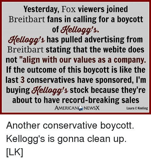 "kelloggs: Yesterday, Fox viewers joined  Breitbart fans in calling for a boycott  of Yellogg  1.  Melloggy has pulled advertising from  Breitbart stating that the webite does  not ""align with our values as a company.  If the outcome of this boycott is like the  last 3 conservatives have sponsored, I'm  buying Kellogg stock because they're  about to have record-breaking sales  AMERICANG NEWSX  Laura C Keeling Another conservative boycott. Kellogg's is gonna clean up. [LK]"