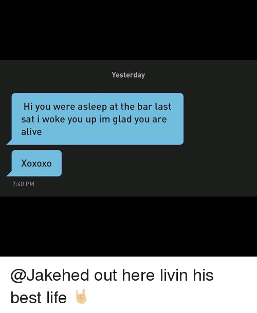 Alive, Life, and Best: Yesterday  Hi you were asleep at the bar last  sat i woke you up im glad you are  alive  Xoxoxo  7:40 PM @Jakehed out here livin his best life 🤘🏼