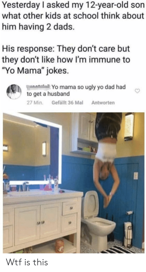 "yo mama jokes: Yesterday I asked my 12-year-old son  what other kids at school think about  him having 2 dads.  His response: They don't care but  they don't like how I'm immune to  ""Yo Mama"" jokes  Yo mama so ugly yo dad had  to get a husband  Gefällt 36 Mal  27 Min.  Antworten Wtf is this"
