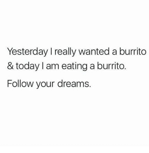 Memes, Today, and Dreams: Yesterday I really wanted a burrito  & today I am eating a burrito.  Follow your dreams.