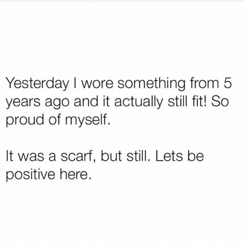Be Positive: Yesterday I wore something from 5  years ago and it actually still fit! So  proud of myself.  It was a scarf, but still. Lets be  positive here.