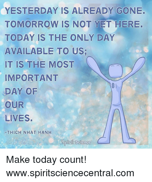 Importanter: YESTERDAY IS ALREADY GONE.  TOMORROW IS NOT YET HERE.  TODAY IS THE ONLY DAY  AVAILABLE TO US  IT IS THE MOST  IMPORTANT  DAY OF  OUR  LIVES.  THICH NHAT HANH  ASTRI I  Science Make today count! www.spiritsciencecentral.com