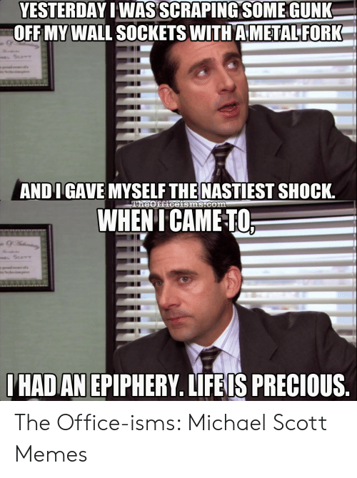 Michael Scott Memes: YESTERDAY IWAS SCRAPING SOME GUNK  OFF MY WALL SOCKETS WITH A METAL FORK  ScoTT  ANDI GAVE MYSELF THE NASTIEST SHOCK.  TheOfficeisms.com  WHENI CAME-TO  SCOTT  IHAD AN EPIPHERY. LIFEIS PRECIOUS. The Office-isms: Michael Scott Memes