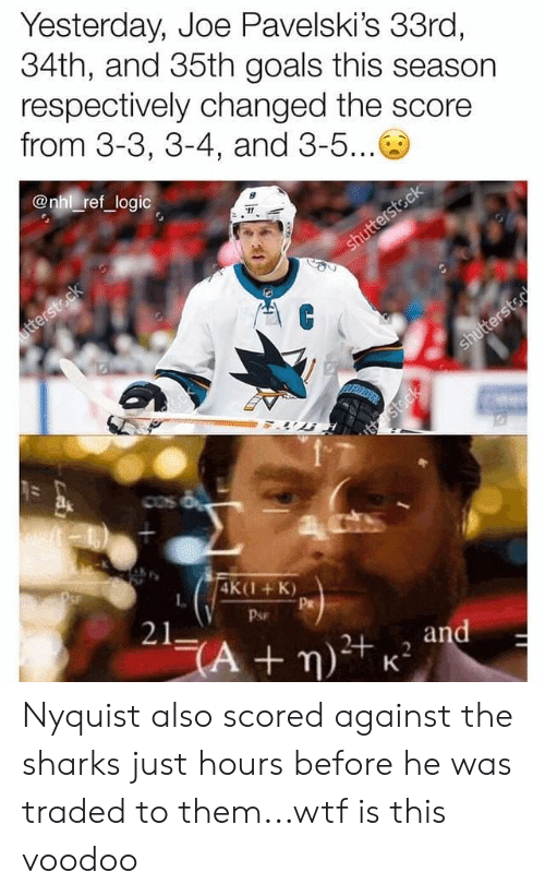 National Hockey League (NHL): Yesterday, Joe Pavelski's 33ro,  34th, and 35th goals this season  respectively changed the score  from 3-3, 3-4, and 3-5...  @nhl ref logic  4K(1+K)  L.  Pr  Psr  21 Nyquist also scored against the sharks just hours before he was traded to them...wtf is this voodoo