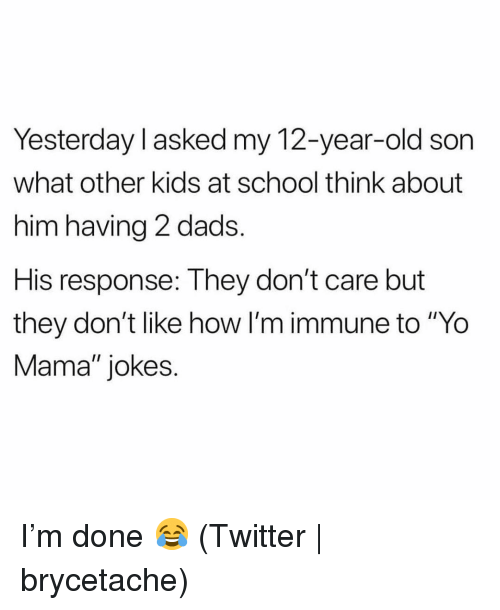 """yo mama jokes: Yesterday l asked my 12-year-old son  what other kids at school think about  him having 2 dads  His response: They don't care but  they don't like how l'm immune to """"Yo  Mama"""" jokes. I'm done 😂 (Twitter 